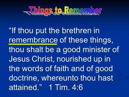 """If thou put the brethren in remembrance of these things, thou shalt be a good minister of Jesus Christ, nourished up in the words of faith and of good."