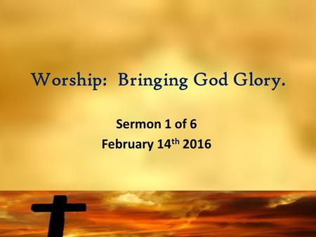 Worship: Bringing God Glory. Sermon 1 of 6 February 14 th 2016.