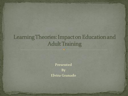 Presented By Elvira Granado. The following is an overview on two learning theories, Behaviorism and Cognitivism, which have structured the way learning.