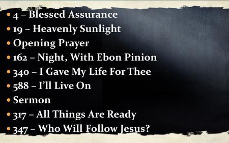 4 – Blessed Assurance 19 – Heavenly Sunlight Opening Prayer 162 – Night, With Ebon Pinion 340 – I Gave My Life For Thee 588 – I'll Live On Sermon 317 –
