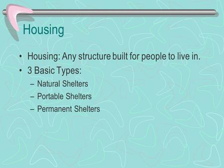 Housing Housing: Any structure built for people to live in. 3 Basic Types: –Natural Shelters –Portable Shelters –Permanent Shelters.