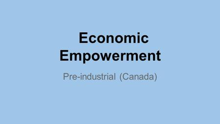 Economic Empowerment Pre-industrial (Canada). Economics (Pre-industrial Aboriginal) Needs & Wants Homes made with blocks of snow. Homes made of whale.