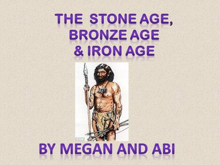 The Stone Age period was between 800,000 BC- 2,500 BC. They wore animals skins. They lived in caves. They looked like apes. They looked like apes because.