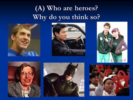 (A) Who are heroes? Why do you think so?. Set A: Write down your words. Who? Words to describe them? (adjectives, nouns, examples, etc) Michael Phelps.
