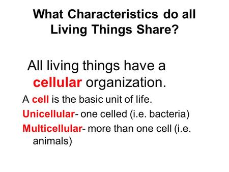 What Characteristics do all Living Things Share? All living things have a cellular organization. A cell is the basic unit of life. Unicellular- one celled.