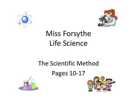 Miss Forsythe Life Science The Scientific Method Pages 10-17.