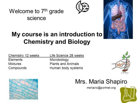 Welcome to 7 th grade science Mrs. Maria Shapiro My course is an introduction to Chemistry and Biology Chemistry 12 weeksLife Science.