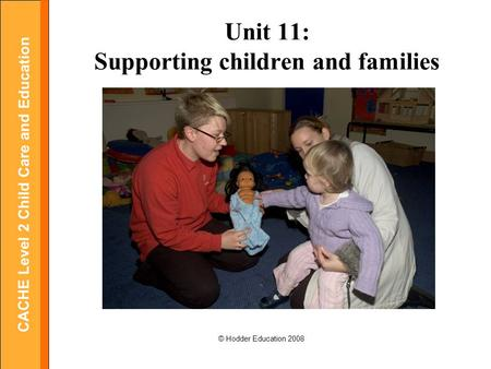 CACHE Level 2 Child Care and Education © Hodder Education 2008 Unit 11: Supporting children and families.