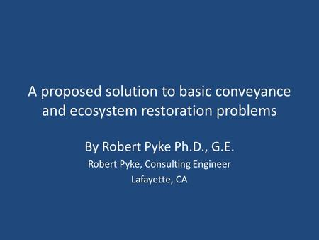 A proposed solution to basic conveyance and ecosystem restoration problems By Robert Pyke Ph.D., G.E. Robert Pyke, Consulting Engineer Lafayette, CA.
