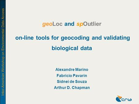 Inter-American Workshop on Environmental Data Access geoLoc and spOutlier: on-line tools for geocoding and validating biological data geoLoc and spOutlier.
