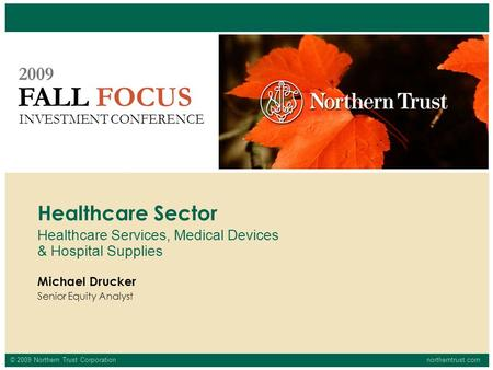 © 2009 Northern Trust Corporationnortherntrust.com FALL FOCUS 2009 INVESTMENT CONFERENCE Michael Drucker Senior Equity Analyst Healthcare Sector Healthcare.