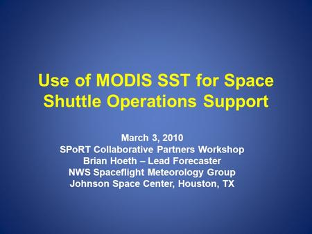 Use of MODIS SST for Space Shuttle Operations Support March 3, 2010 SPoRT Collaborative Partners Workshop Brian Hoeth – Lead Forecaster NWS Spaceflight.