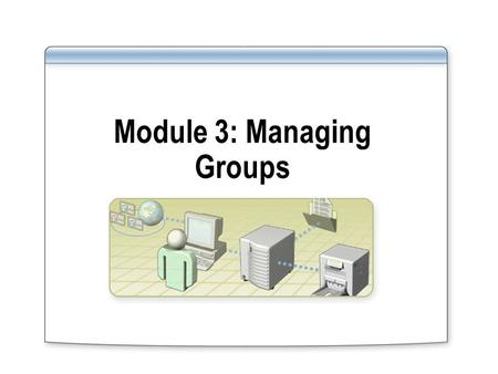 Module 3: Managing Groups. Overview Creating Groups Managing Group Membership Strategies for Using Groups Using Default Groups.