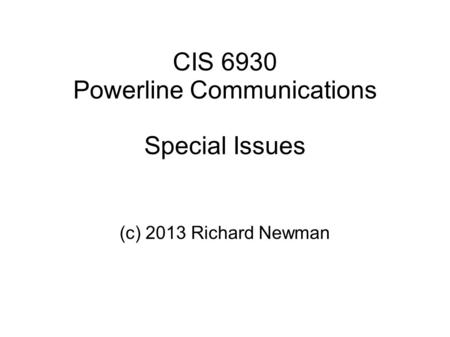 CIS 6930 Powerline Communications Special Issues (c) 2013 Richard Newman.