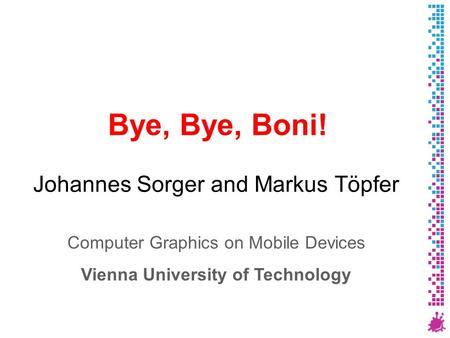 Bye, Bye, Boni! Johannes Sorger and Markus Töpfer Computer Graphics on Mobile Devices Vienna University of Technology.