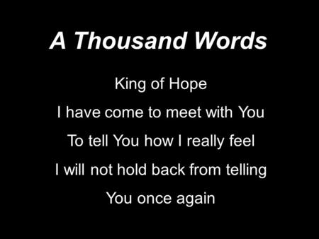 King of Hope I have come to meet with You To tell You how I really feel I will not hold back from telling You once again A Thousand Words.