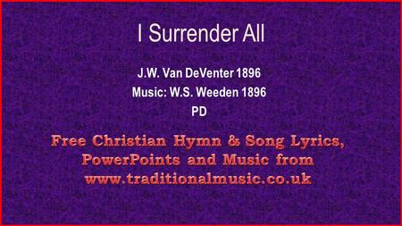 I Surrender All J.W. Van DeVenter 1896 Music: W.S. Weeden 1896 PD.