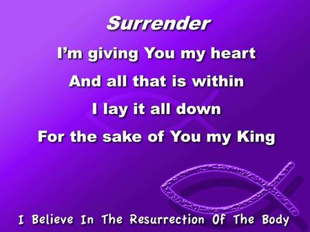 Surrender I'm giving You my heart And all that is within I lay it all down For the sake of You my King Surrender I'm giving You my heart And all that is.