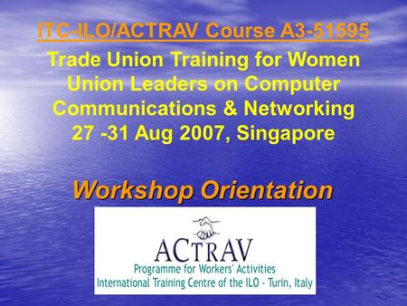 ITC-ILO/ACTRAV Course A3-51595 Trade Union Training for Women Union Leaders on Computer Communications & Networking 27 -31 Aug 2007, Singapore Workshop.