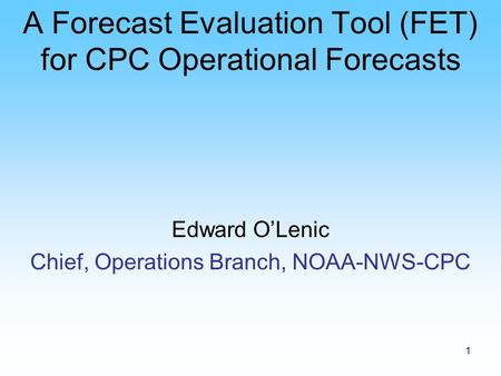 1 A Forecast Evaluation Tool (FET) for CPC Operational Forecasts Edward O'Lenic Chief, Operations Branch, NOAA-NWS-CPC.