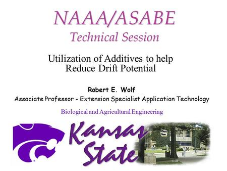NAAA/ASABE Technical Session Robert E. Wolf Associate Professor - Extension Specialist Application Technology Biological and Agricultural Engineering.