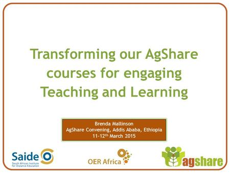 Transforming our AgShare courses for engaging Teaching and Learning Brenda Mallinson AgShare Convening, Addis Ababa, Ethiopia 11-12 th March 2015.