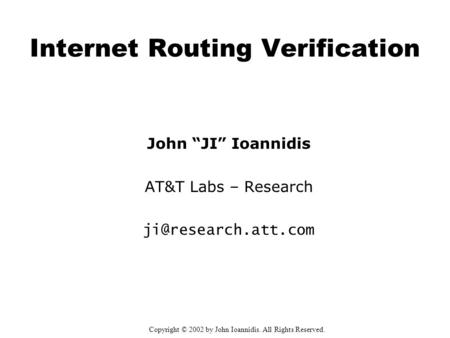 "Internet Routing Verification John ""JI"" Ioannidis AT&T Labs – Research Copyright © 2002 by John Ioannidis. All Rights Reserved."