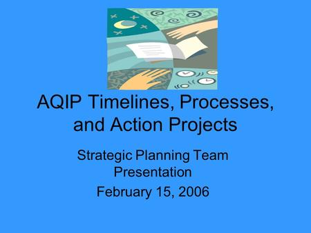 AQIP Timelines, Processes, and Action Projects Strategic Planning Team Presentation February 15, 2006.