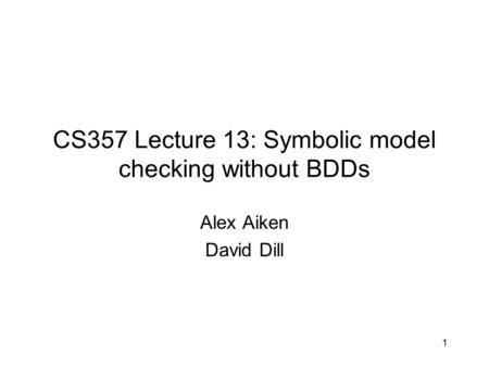CS357 Lecture 13: Symbolic model checking without BDDs Alex Aiken David Dill 1.