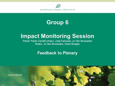 Group 6 Impact Monitoring Session Panel: Paolo Cerutti (chair), Julia Falconer, Jo Van Brusselen Notes: Jo Van Brusselen, Clare Brogan Feedback to Plenary.