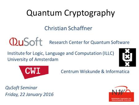 Quantum Cryptography Christian Schaffner Research Center for Quantum Software Institute for Logic, Language and Computation (ILLC) University of Amsterdam.