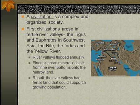 First Civilizations A civilization is a complex and organized society. First civilizations arose in fertile river valleys- the Tigris and Euphrates in.