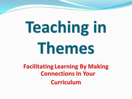 Teaching in Themes Facilitating Learning By Making Connections In Your Curriculum.