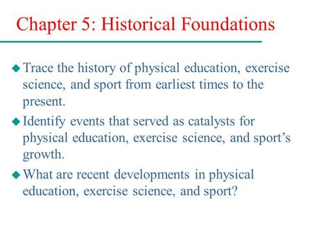 Chapter 5: Historical Foundations u Trace the history of physical education, exercise science, and sport from earliest times to the present. u Identify.