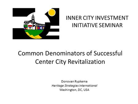 INNER CITY INVESTMENT INITIATIVE SEMINAR Common Denominators of Successful Center City Revitalization Donovan Rypkema Heritage Strategies International.