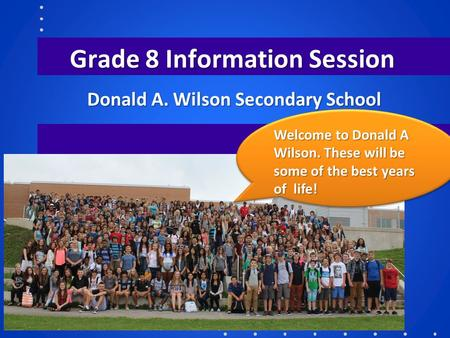 Grade 8 Information Session Donald A. Wilson Secondary School Welcome to Donald A Wilson. These will be some of the best years of life!