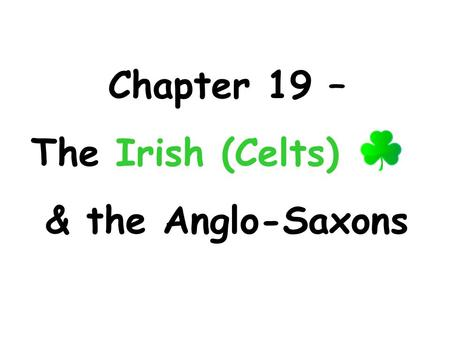 Chapter 19 – The Irish (Celts) & the Anglo-Saxons.