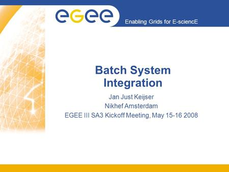 Enabling Grids for E-sciencE Batch System Integration Jan Just Keijser Nikhef Amsterdam EGEE III SA3 Kickoff Meeting, May 15-16 2008.