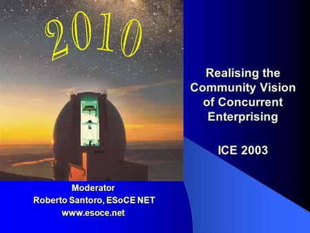 Realising the Community Vision of Concurrent Enterprising ICE 2003 Moderator Roberto Santoro, ESoCE NET Roberto Santoro, ESoCE NETwww.esoce.net.
