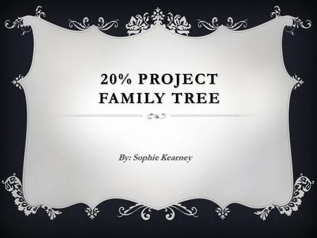 20% project Family tree By: Sophie Kearney.