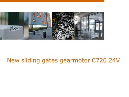 New sliding gates gearmotor C720 24V. Summary  Why a 24V operator?  USPs  Technical specifications.