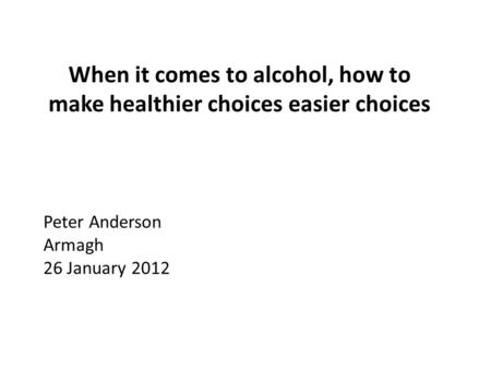 When it comes to alcohol, how to make healthier choices easier choices Peter Anderson Armagh 26 January 2012.