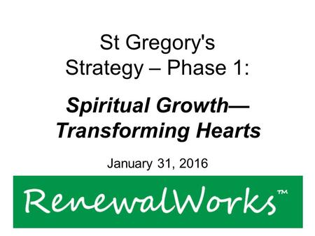 St Gregory's Strategy – Phase 1: Spiritual Growth— Transforming Hearts January 31, 2016.