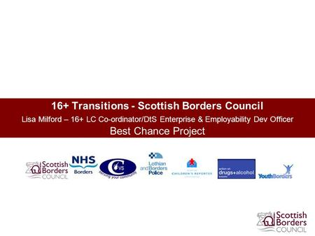 16+ Transitions - Scottish Borders Council Lisa Milford – 16+ LC Co-ordinator/DtS Enterprise & Employability Dev Officer Best Chance Project.