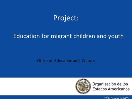 20 de Octubre de 2009 Project: Education for migrant children and youth Office of Education and Culture.