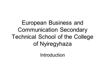 European Business and Communication Secondary Technical School of the College of Nyiregyhaza Introduction.