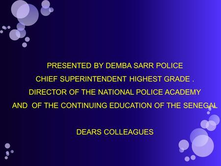 PRESENTED BY DEMBA SARR POLICE CHIEF SUPERINTENDENT HIGHEST GRADE. DIRECTOR OF THE NATIONAL POLICE ACADEMY AND OF THE CONTINUING EDUCATION OF THE SENEGAL.