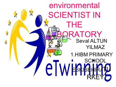 YOUNG environmental SCIENTIST IN THE LABORATORY Seval ALTUN YILMAZ 1.HIBM PRIMARY SCHOOL ESKISEHIR / TU RKEY.