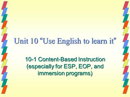 "Unit 10 "" Use English to learn it "" 10-1 Content-Based Instruction (especially for ESP, EOP, and immersion programs)"