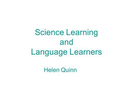 Science Learning and Language Learners Helen Quinn.